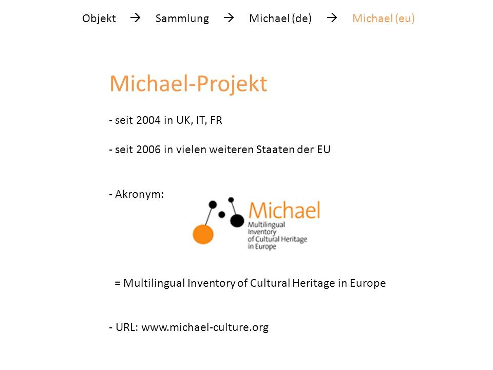 Objekt Sammlung Michael (de) Michael (eu) Michael-Projekt - seit 2004 in UK, IT, FR - seit 2006 in vielen weiteren Staaten der EU - Akronym: = Multilingual Inventory of Cultural Heritage in Europe - URL:
