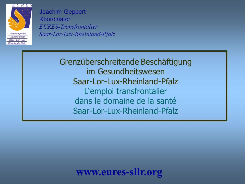 Joachim Geppert Koordinator EURES-Transfrontalier Saar-Lor-Lux-Rheinland-Pfalz Grenzüberschreitende Beschäftigung im Gesundheitswesen Saar-Lor-Lux-Rheinland-Pfalz Lemploi transfrontalier dans le domaine de la santé Saar-Lor-Lux-Rheinland-Pfalz www.eures-sllr.org