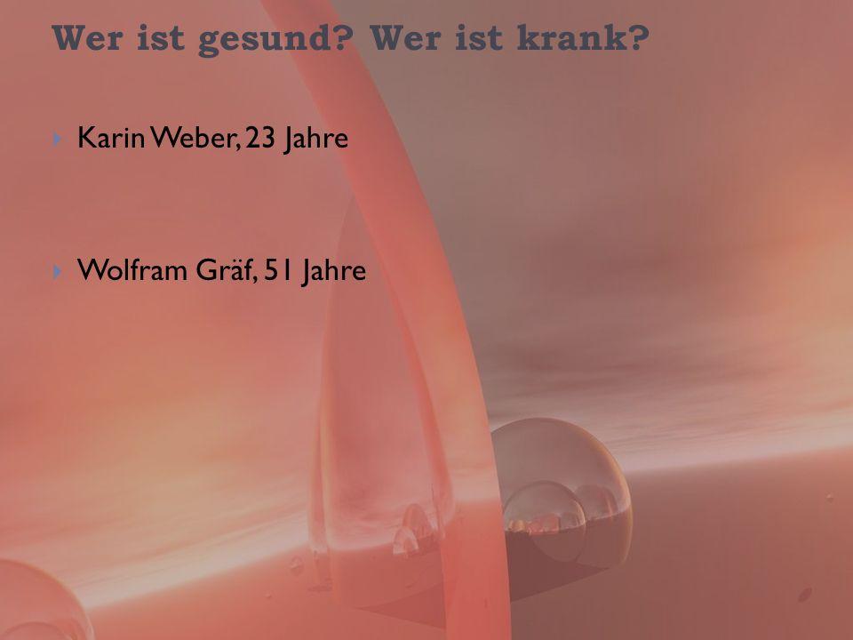 Wer ist gesund? Wer ist krank? Karin Weber, 23 Jahre Wolfram Gräf, 51 Jahre