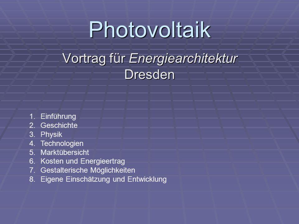 Photovoltaik Vortrag für Energiearchitektur Dresden 1.Einführung 2.Geschichte 3.Physik 4.Technologien 5.Marktübersicht 6.Kosten und Energieertrag 7.Ge