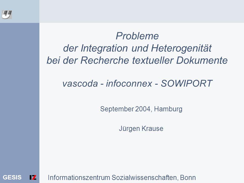 GESIS Probleme der Integration und Heterogenität bei der Recherche textueller Dokumente vascoda - infoconnex - SOWIPORT September 2004, Hamburg Jürgen