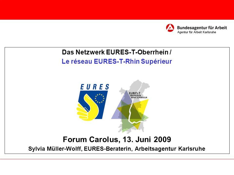Das Netzwerk EURES-T-Oberrhein / Le réseau EURES-T-Rhin Supérieur Forum Carolus, 13. Juni 2009 Sylvia Müller-Wolff, EURES-Beraterin, Arbeitsagentur Ka