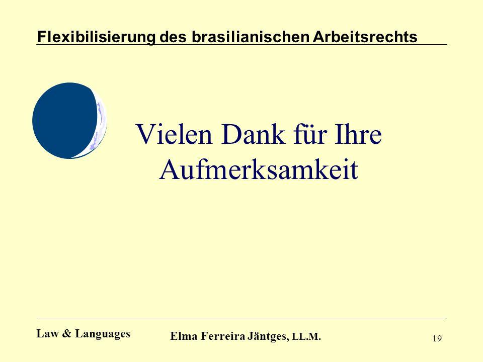 19 Vielen Dank für Ihre Aufmerksamkeit Flexibilisierung des brasilianischen Arbeitsrechts Elma Ferreira Jäntges, LL.M. Law & Languages