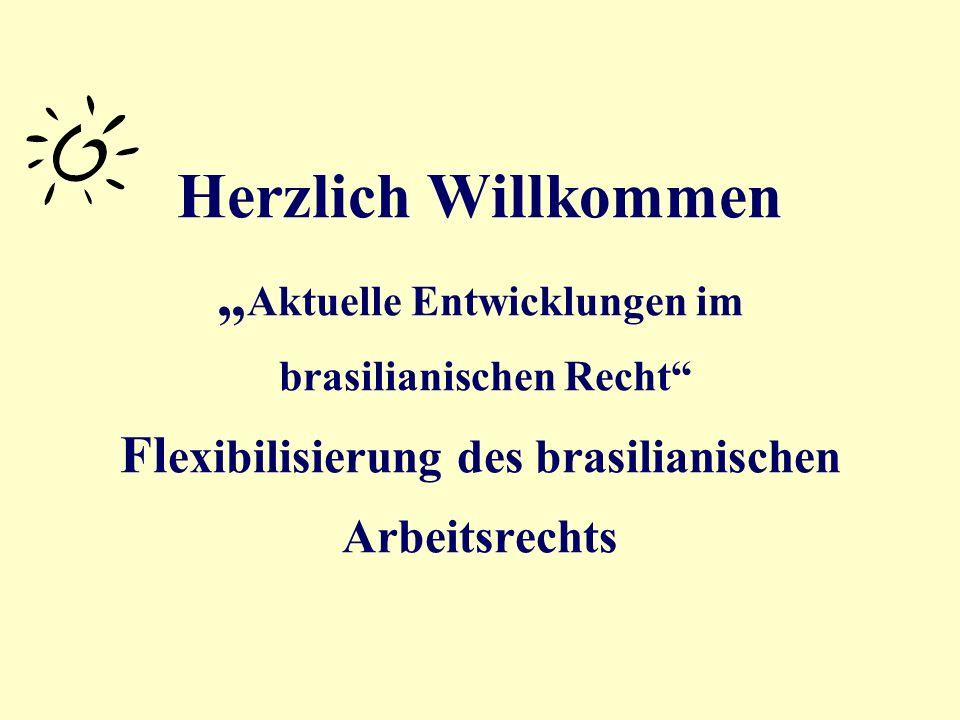 Herzlich Willkommen Aktuelle Entwicklungen im brasilianischen Recht Fl exibilisierung des brasilianischen Arbeitsrechts