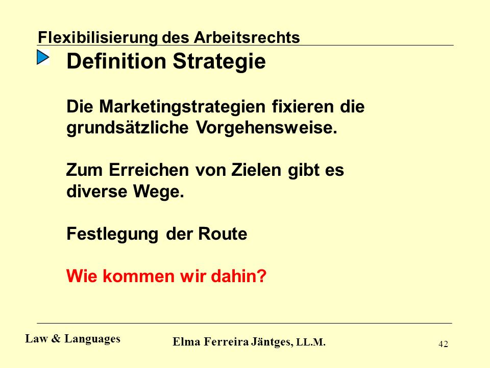 42 Flexibilisierung des Arbeitsrechts Elma Ferreira Jäntges, LL.M. Law & Languages Definition Strategie Die Marketingstrategien fixieren die grundsätz