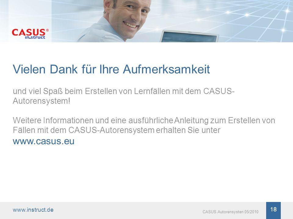 www.instruct.de 18 CASUS Autorensysten 05/2010 Vielen Dank für Ihre Aufmerksamkeit und viel Spaß beim Erstellen von Lernfällen mit dem CASUS- Autorens