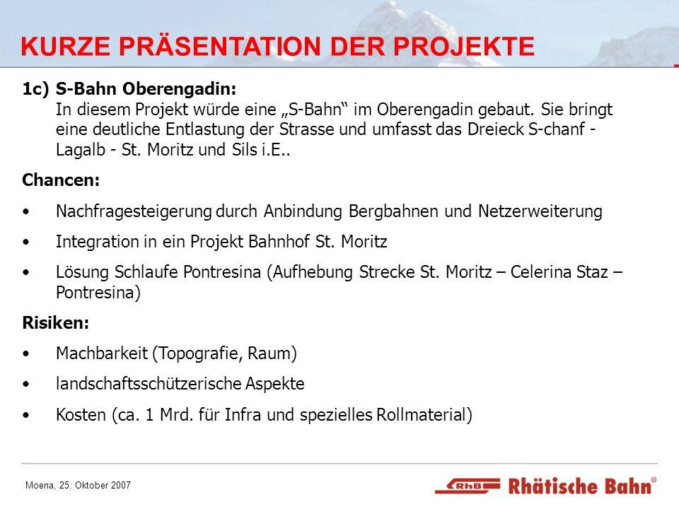 Moena, 25. Oktober 2007 KURZE PRÄSENTATION DER PROJEKTE 1c)S-Bahn Oberengadin: In diesem Projekt würde eine S-Bahn im Oberengadin gebaut. Sie bringt e