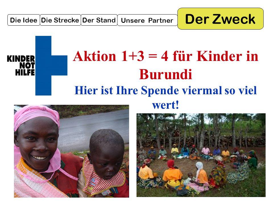 Die IdeeDie StreckeDer Stand Unsere Partner Der Zweck Aktion 1+3 = 4 für Kinder in Burundi Hier ist Ihre Spende viermal so viel wert!