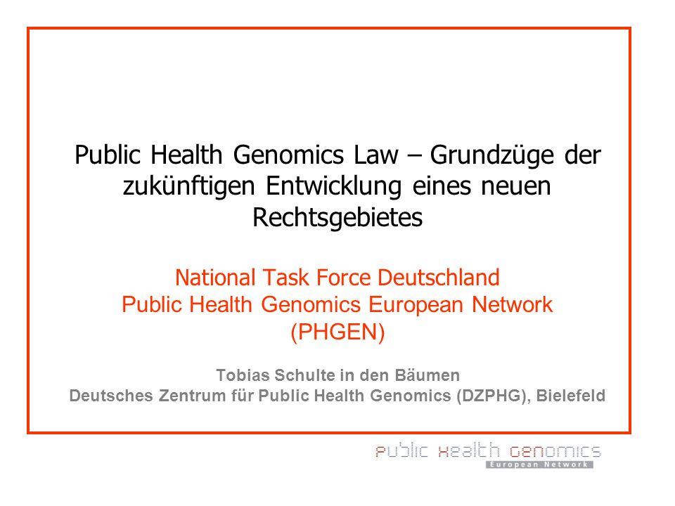 Public Health Genomics Law – Grundzüge der zukünftigen Entwicklung eines neuen Rechtsgebietes National Task Force Deutschland Public Health Genomics E