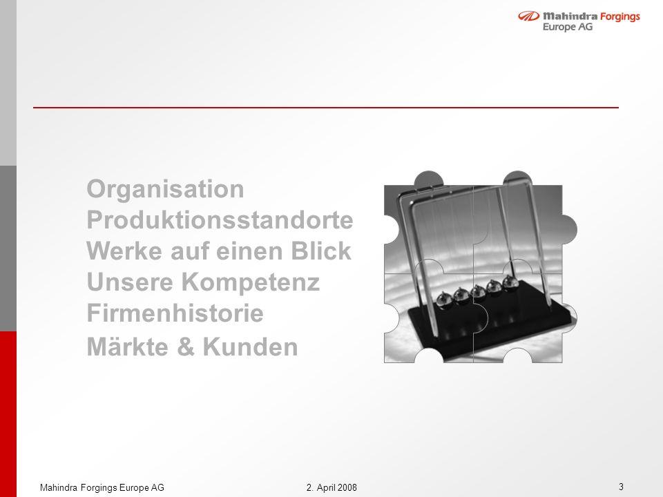 3 Mahindra Forgings Europe AG2. April 2008 Organisation Produktionsstandorte Werke auf einen Blick Unsere Kompetenz Firmenhistorie Märkte & Kunden