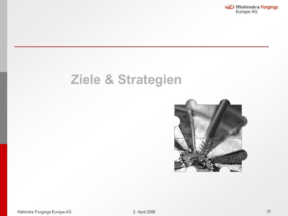 37 Mahindra Forgings Europe AG2. April 2008 Ziele & Strategien