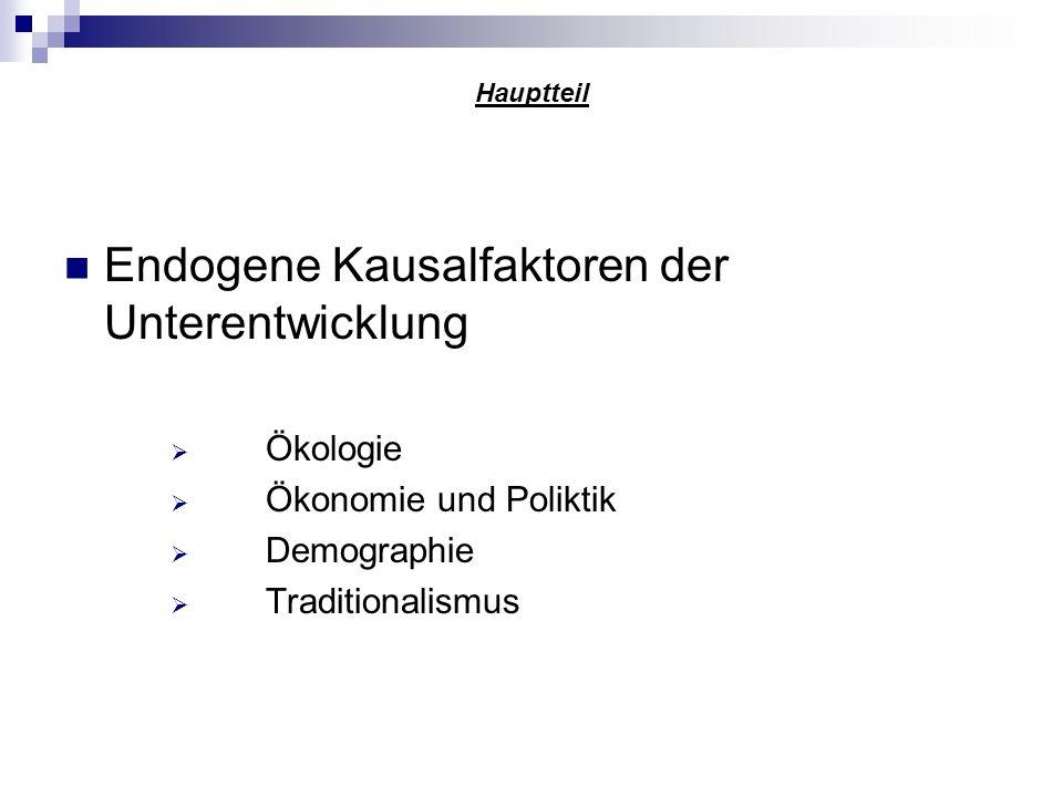 Hauptteil Endogene Kausalfaktoren der Unterentwicklung Ökologie Ökonomie und Poliktik Demographie Traditionalismus