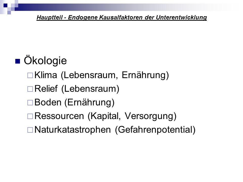 Hauptteil - Endogene Kausalfaktoren der Unterentwicklung Ökologie Klima (Lebensraum, Ernährung) Relief (Lebensraum) Boden (Ernährung) Ressourcen (Kapi
