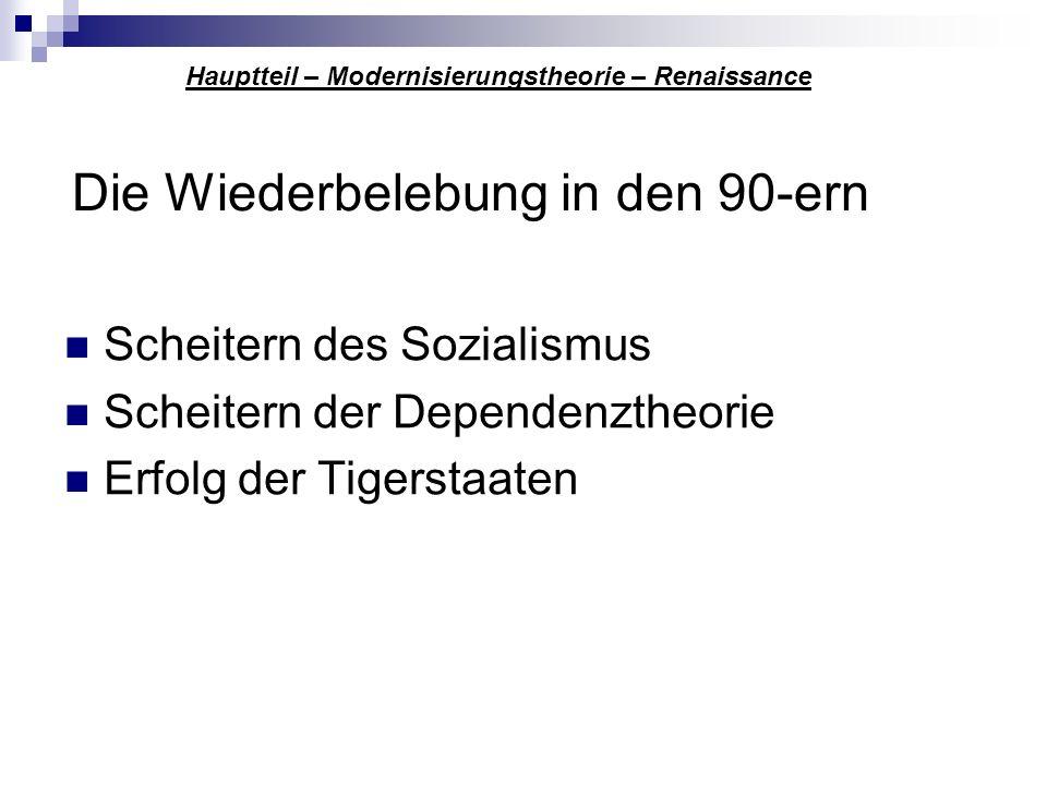 Die Wiederbelebung in den 90-ern Scheitern des Sozialismus Scheitern der Dependenztheorie Erfolg der Tigerstaaten Hauptteil – Modernisierungstheorie –