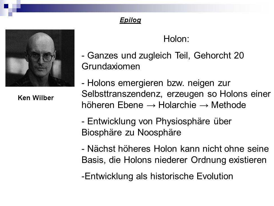 Epilog Holon: - Ganzes und zugleich Teil, Gehorcht 20 Grundaxiomen - Holons emergieren bzw. neigen zur Selbsttranszendenz, erzeugen so Holons einer hö