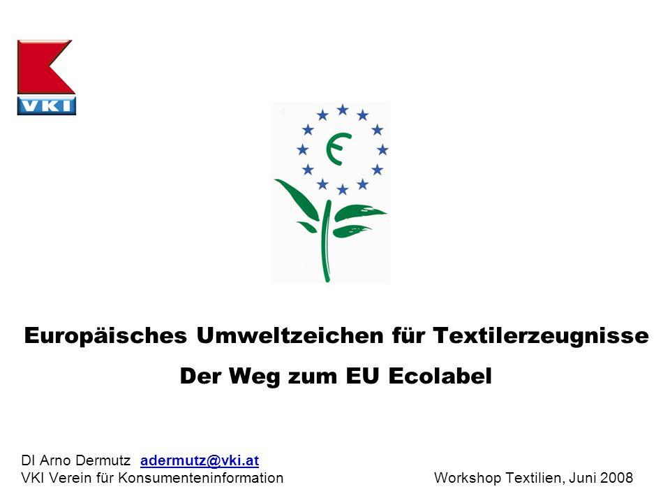 Europäisches Umweltzeichen für Textilerzeugnisse Der Weg zum EU Ecolabel DI Arno Dermutz adermutz@vki.at VKI Verein für Konsumenteninformation Worksho