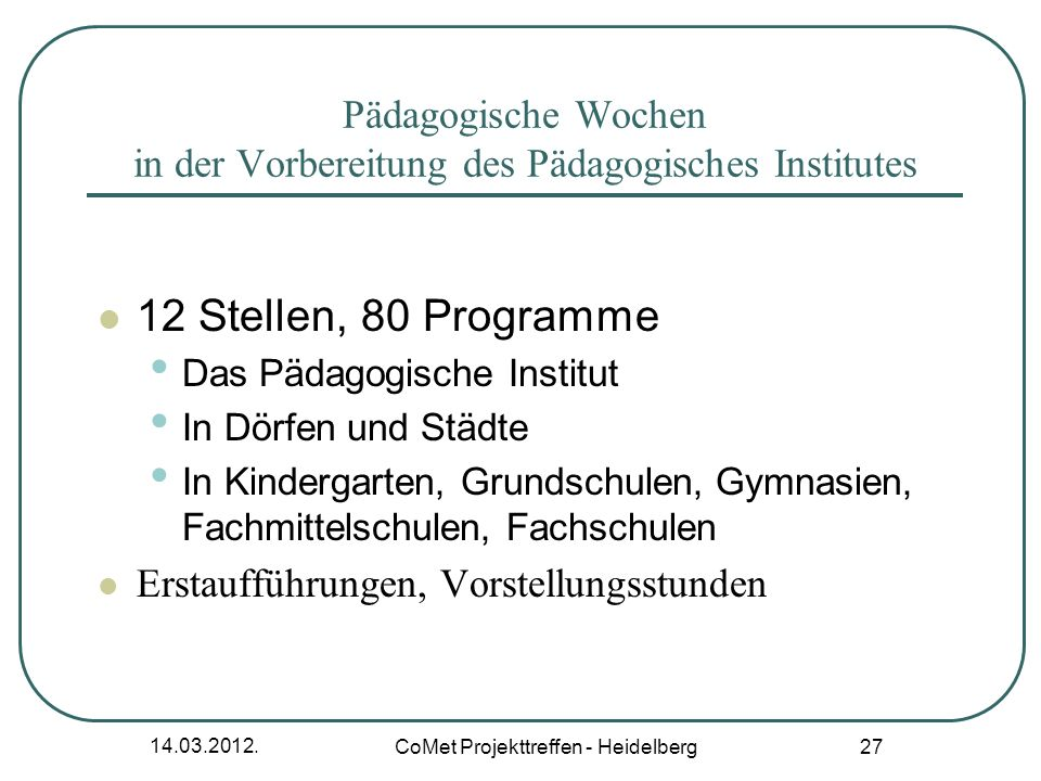 14.03.2012. CoMet Projekttreffen - Heidelberg 27 Pädagogische Wochen in der Vorbereitung des Pädagogisches Institutes 12 Stellen, 80 Programme Das Päd