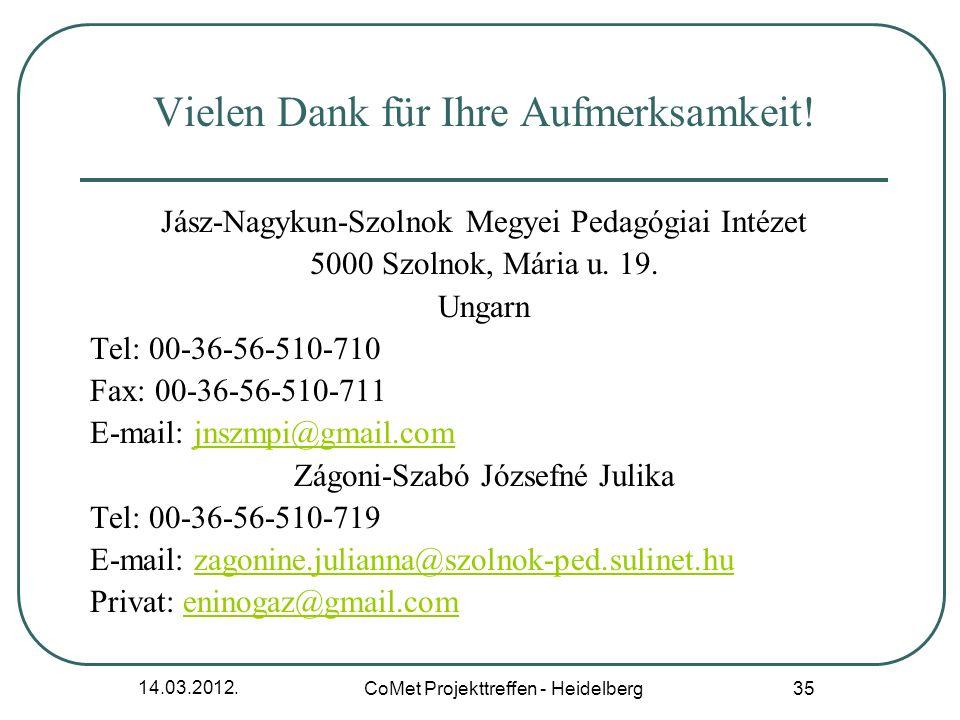 14.03.2012. CoMet Projekttreffen - Heidelberg 35 Vielen Dank für Ihre Aufmerksamkeit! Jász-Nagykun-Szolnok Megyei Pedagógiai Intézet 5000 Szolnok, Már
