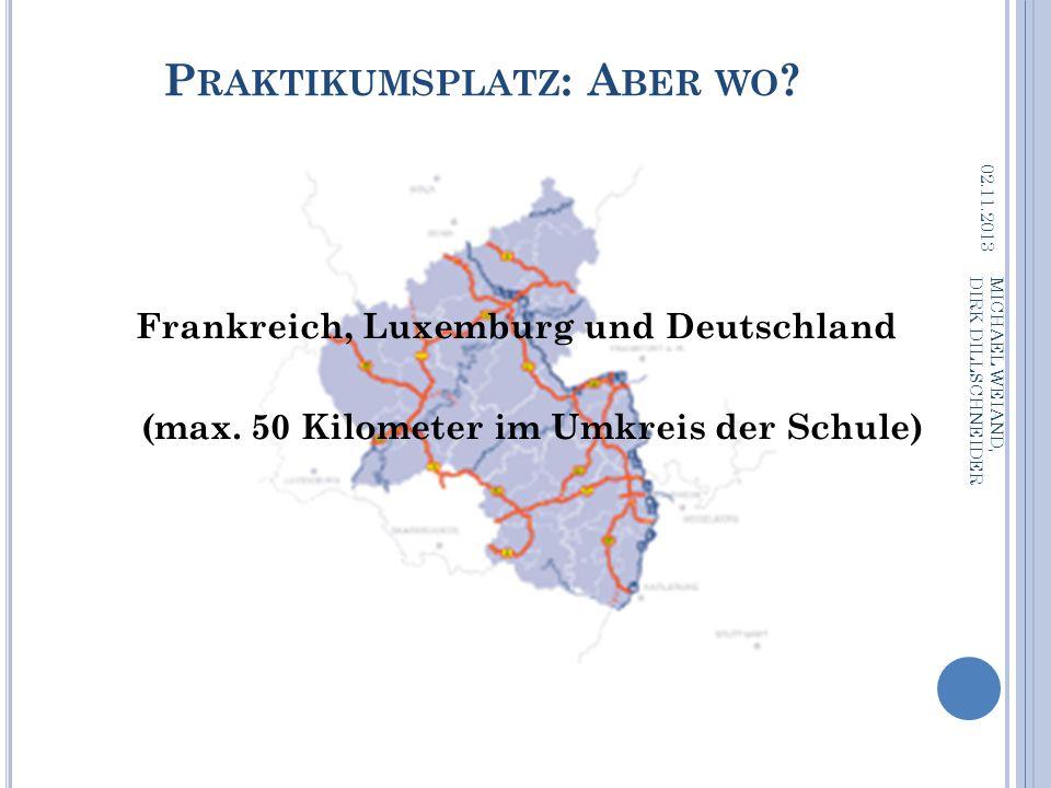 P RAKTIKUMSPLATZ : A BER WO ? 02.11.2013 MICHAEL WEIAND, DIRK DILLSCHNEIDER Frankreich, Luxemburg und Deutschland (max. 50 Kilometer im Umkreis der Sc