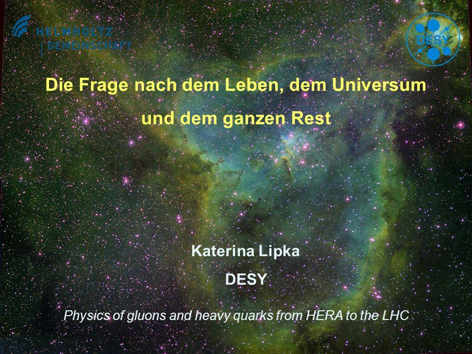 1 Die Frage nach dem Leben, dem Universum und dem ganzen Rest Katerina Lipka DESY Physics of gluons and heavy quarks from HERA to the LHC