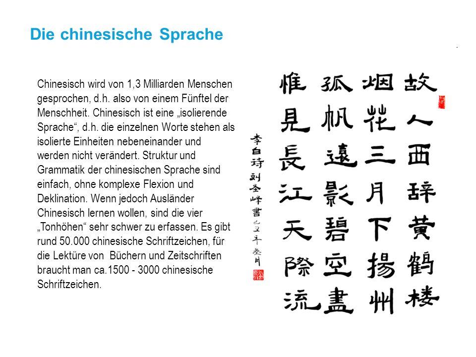 Die chinesische Sprache Chinesisch wird von 1,3 Milliarden Menschen gesprochen, d.h. also von einem Fünftel der Menschheit. Chinesisch ist eine isolie