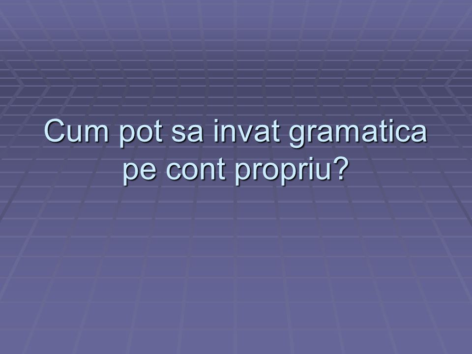 Fara sa folosesti cartea de gramatica Gramatica poate fi invatata si intr-un mod informal, prin citire si acultare.