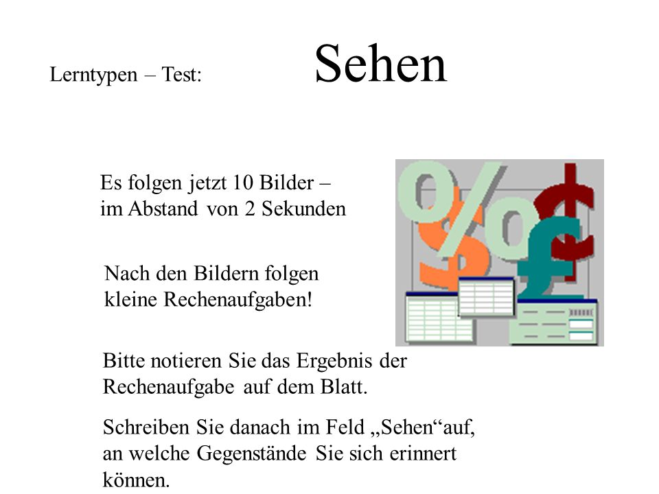Lerntypen – Test: Sehen Es folgen jetzt 10 Bilder – im Abstand von 2 Sekunden Nach den Bildern folgen kleine Rechenaufgaben.
