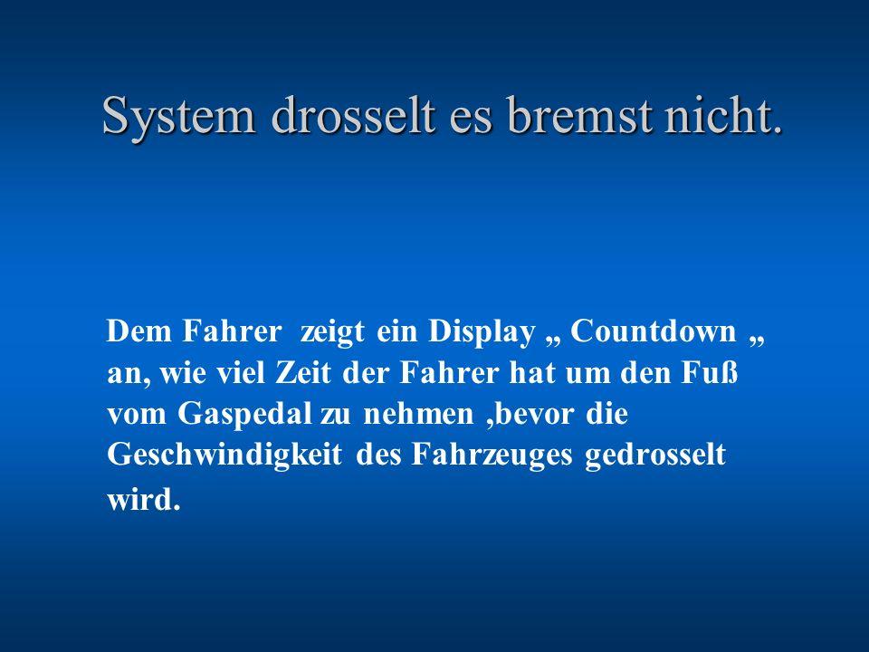 System drosselt es bremst nicht. System drosselt es bremst nicht. Dem Fahrer zeigt ein Display Countdown an, wie viel Zeit der Fahrer hat um den Fuß v