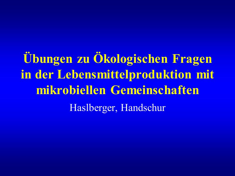 Übungen zu Ökologischen Fragen in der Lebensmittelproduktion mit mikrobiellen Gemeinschaften Haslberger, Handschur