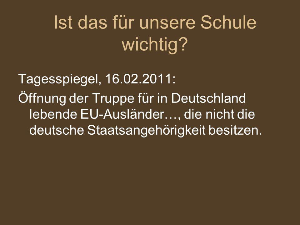 Tagesspiegel, 16.02.2011: Öffnung der Truppe für in Deutschland lebende EU-Ausländer…, die nicht die deutsche Staatsangehörigkeit besitzen. Ist das fü
