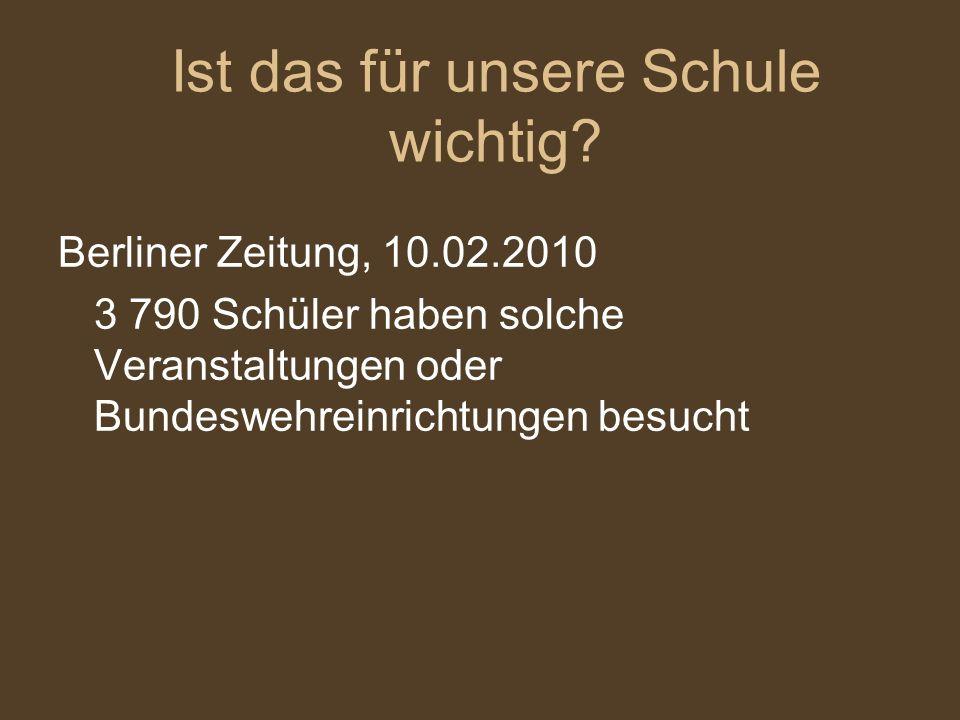 Berliner Zeitung, 10.02.2010 3 790 Schüler haben solche Veranstaltungen oder Bundeswehreinrichtungen besucht Ist das für unsere Schule wichtig?