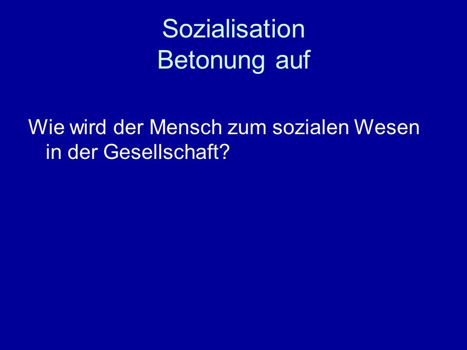 Sozialisation Betonung auf Wie wird der Mensch zum sozialen Wesen in der Gesellschaft?