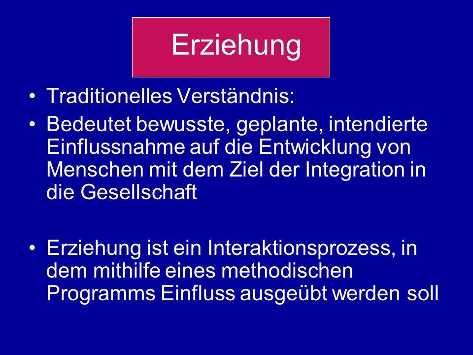 Erziehung Traditionelles Verständnis: Bedeutet bewusste, geplante, intendierte Einflussnahme auf die Entwicklung von Menschen mit dem Ziel der Integra