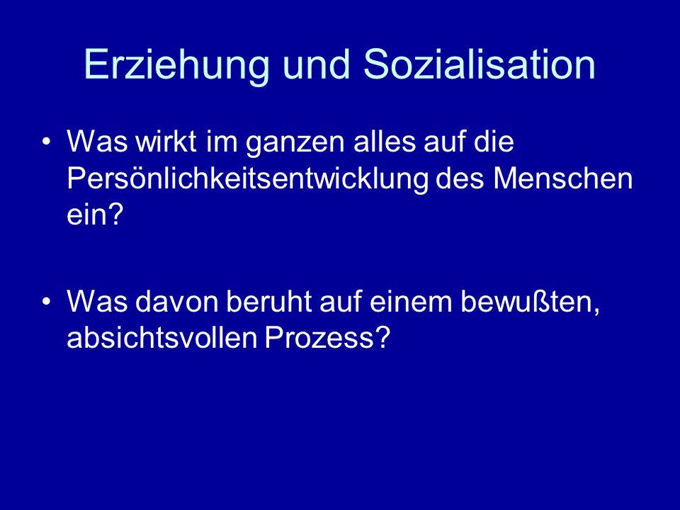 Erziehung und Sozialisation Was wirkt im ganzen alles auf die Persönlichkeitsentwicklung des Menschen ein? Was davon beruht auf einem bewußten, absich