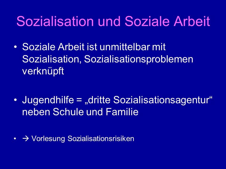 Sozialisation und Soziale Arbeit Soziale Arbeit ist unmittelbar mit Sozialisation, Sozialisationsproblemen verknüpft Jugendhilfe = dritte Sozialisatio