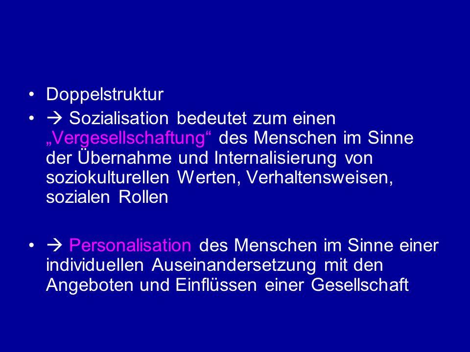 Doppelstruktur Sozialisation bedeutet zum einen Vergesellschaftung des Menschen im Sinne der Übernahme und Internalisierung von soziokulturellen Werte