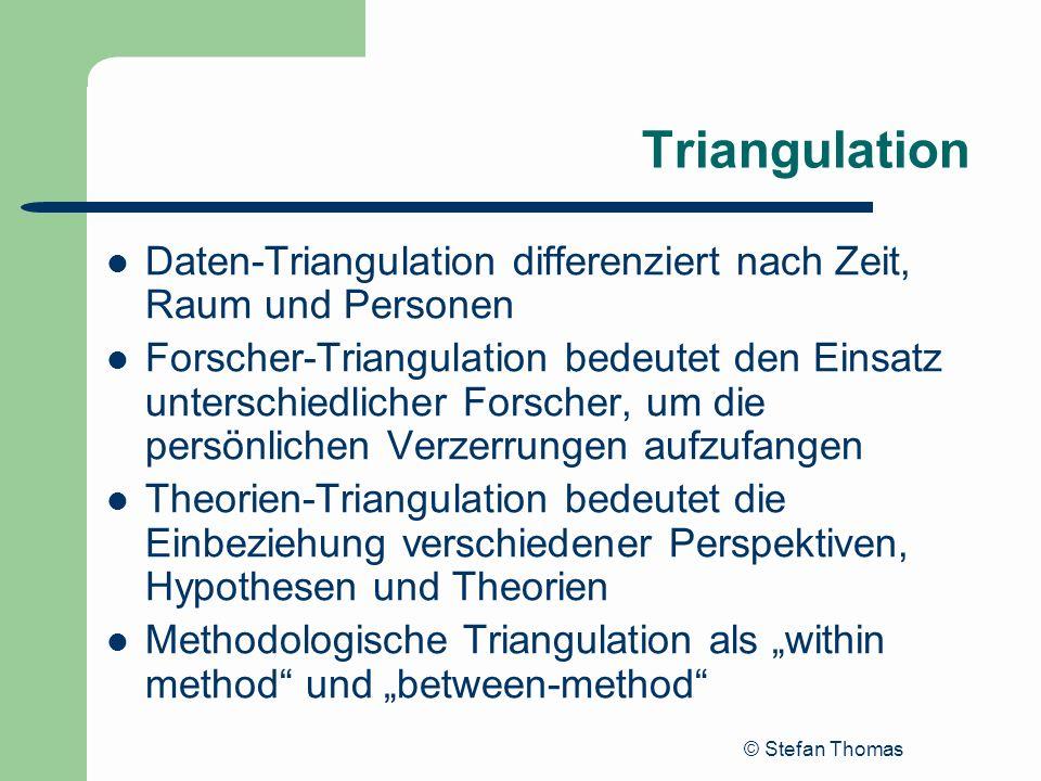 © Stefan Thomas Triangulation Daten-Triangulation differenziert nach Zeit, Raum und Personen Forscher-Triangulation bedeutet den Einsatz unterschiedli