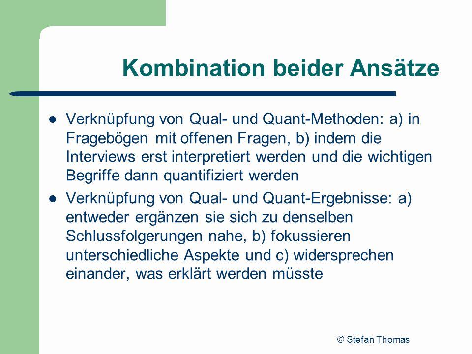 © Stefan Thomas Kombination beider Ansätze Verknüpfung von Qual- und Quant-Methoden: a) in Fragebögen mit offenen Fragen, b) indem die Interviews erst