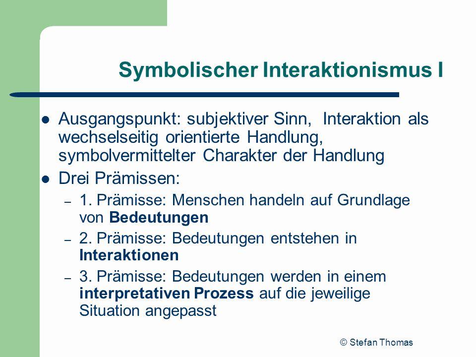 © Stefan Thomas Symbolischer Interaktionismus I Ausgangspunkt: subjektiver Sinn, Interaktion als wechselseitig orientierte Handlung, symbolvermittelte