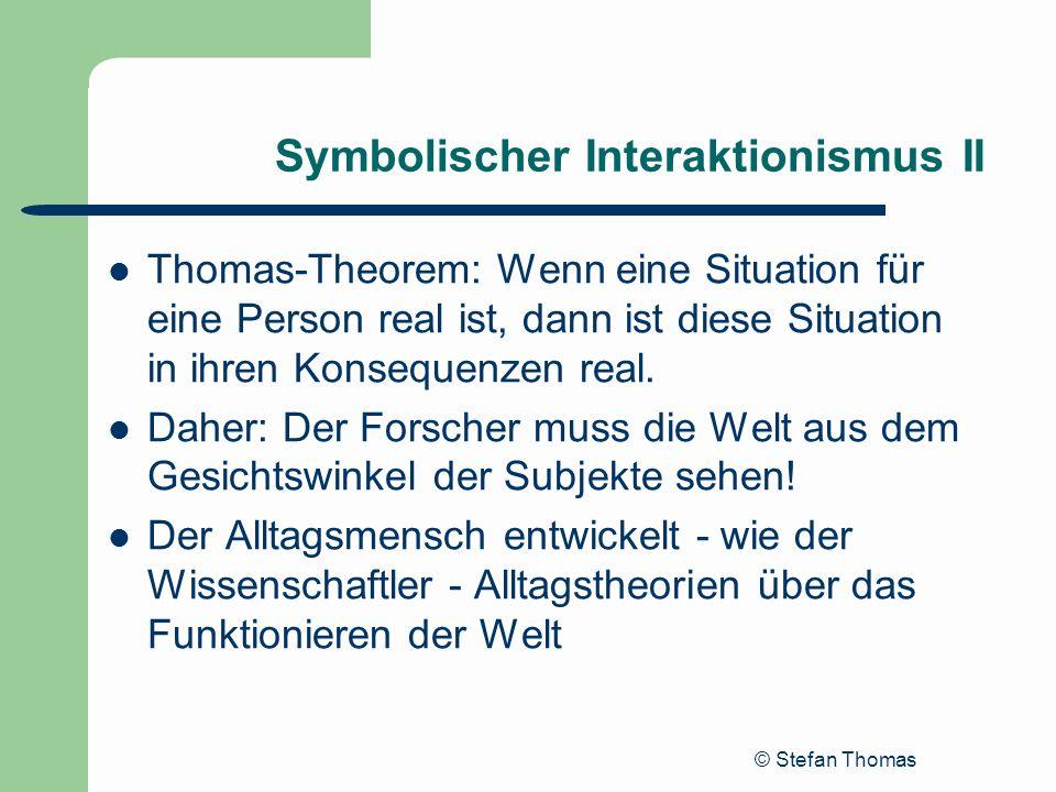© Stefan Thomas Symbolischer Interaktionismus II Thomas-Theorem: Wenn eine Situation für eine Person real ist, dann ist diese Situation in ihren Konse