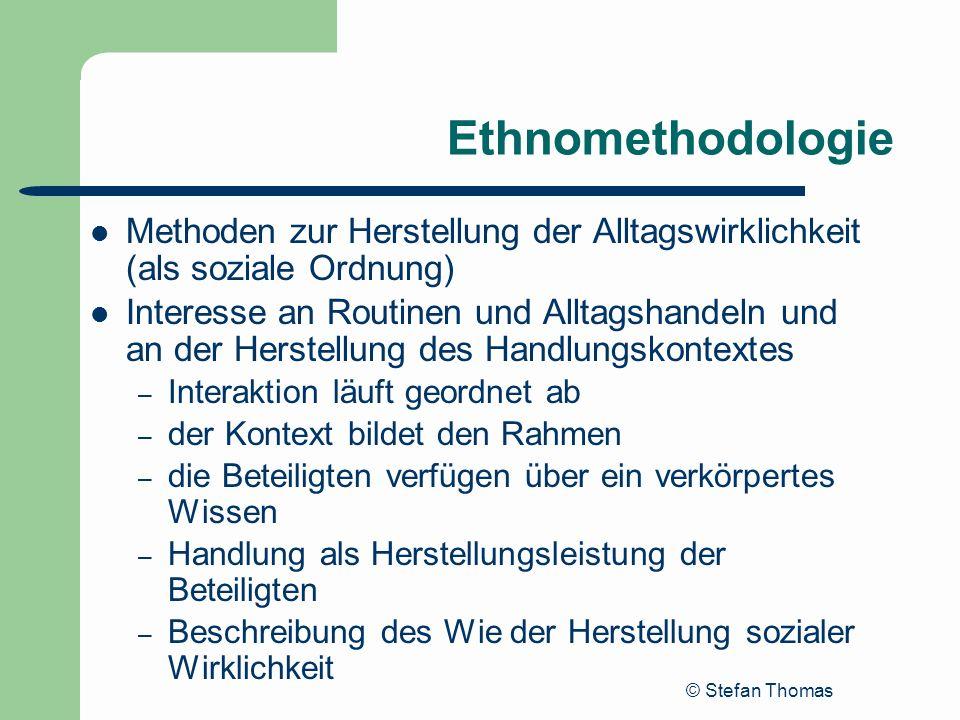 © Stefan Thomas Ethnomethodologie Methoden zur Herstellung der Alltagswirklichkeit (als soziale Ordnung) Interesse an Routinen und Alltagshandeln und