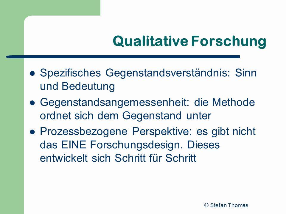 © Stefan Thomas Qualitative Forschung Spezifisches Gegenstandsverständnis: Sinn und Bedeutung Gegenstandsangemessenheit: die Methode ordnet sich dem G