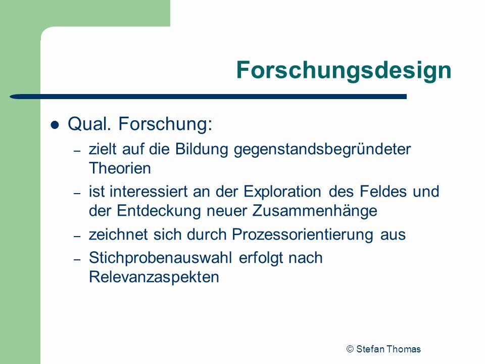 © Stefan Thomas Forschungsdesign Qual. Forschung: – zielt auf die Bildung gegenstandsbegründeter Theorien – ist interessiert an der Exploration des Fe