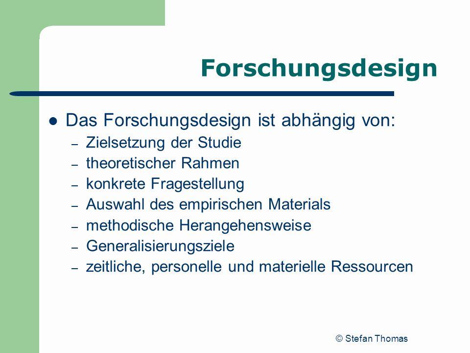© Stefan Thomas Forschungsdesign Das Forschungsdesign ist abhängig von: – Zielsetzung der Studie – theoretischer Rahmen – konkrete Fragestellung – Aus