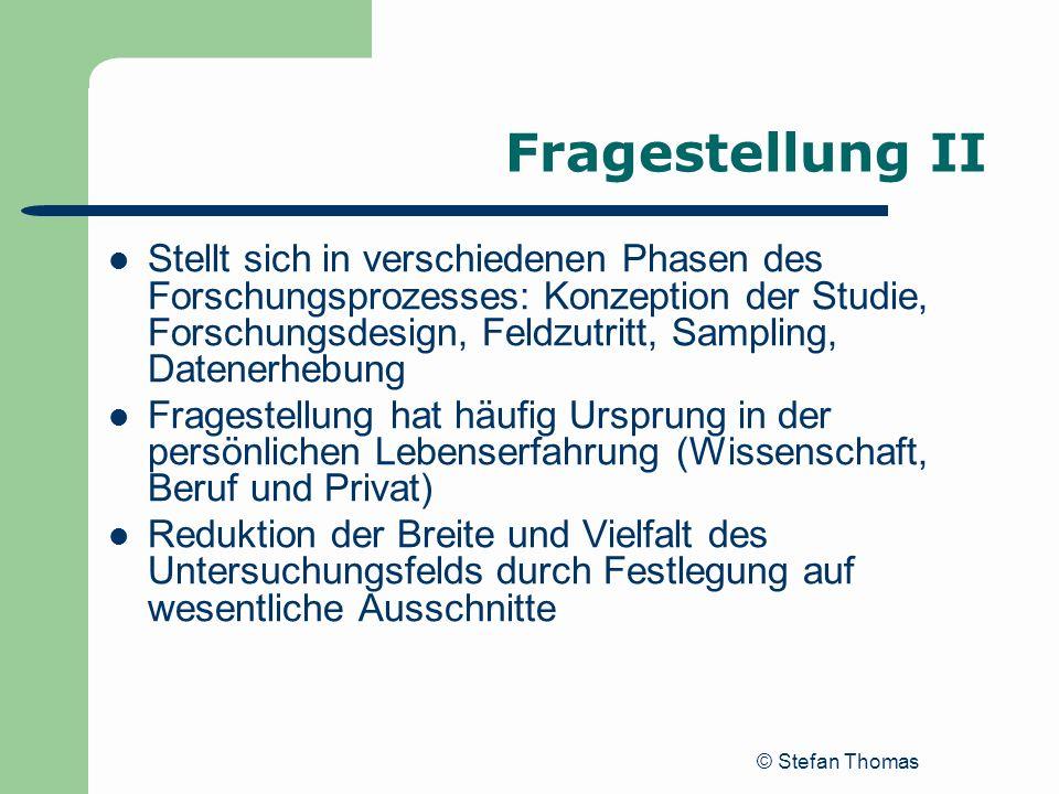 © Stefan Thomas Fragestellung II Stellt sich in verschiedenen Phasen des Forschungsprozesses: Konzeption der Studie, Forschungsdesign, Feldzutritt, Sa