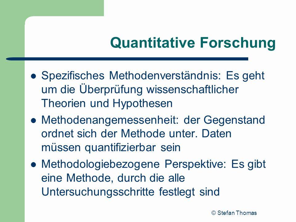 © Stefan Thomas Quantitative Forschung Spezifisches Methodenverständnis: Es geht um die Überprüfung wissenschaftlicher Theorien und Hypothesen Methode