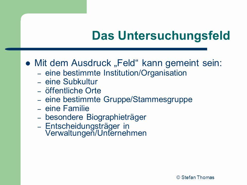 © Stefan Thomas Das Untersuchungsfeld Mit dem Ausdruck Feld kann gemeint sein: – eine bestimmte Institution/Organisation – eine Subkultur – öffentlich