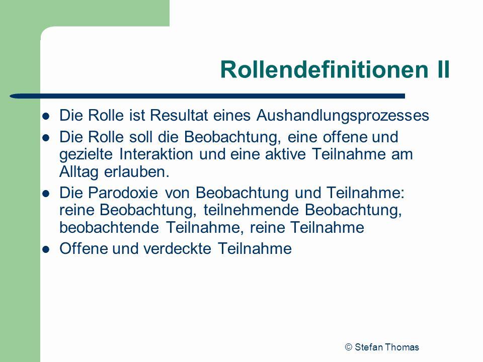 © Stefan Thomas Rollendefinitionen II Die Rolle ist Resultat eines Aushandlungsprozesses Die Rolle soll die Beobachtung, eine offene und gezielte Inte