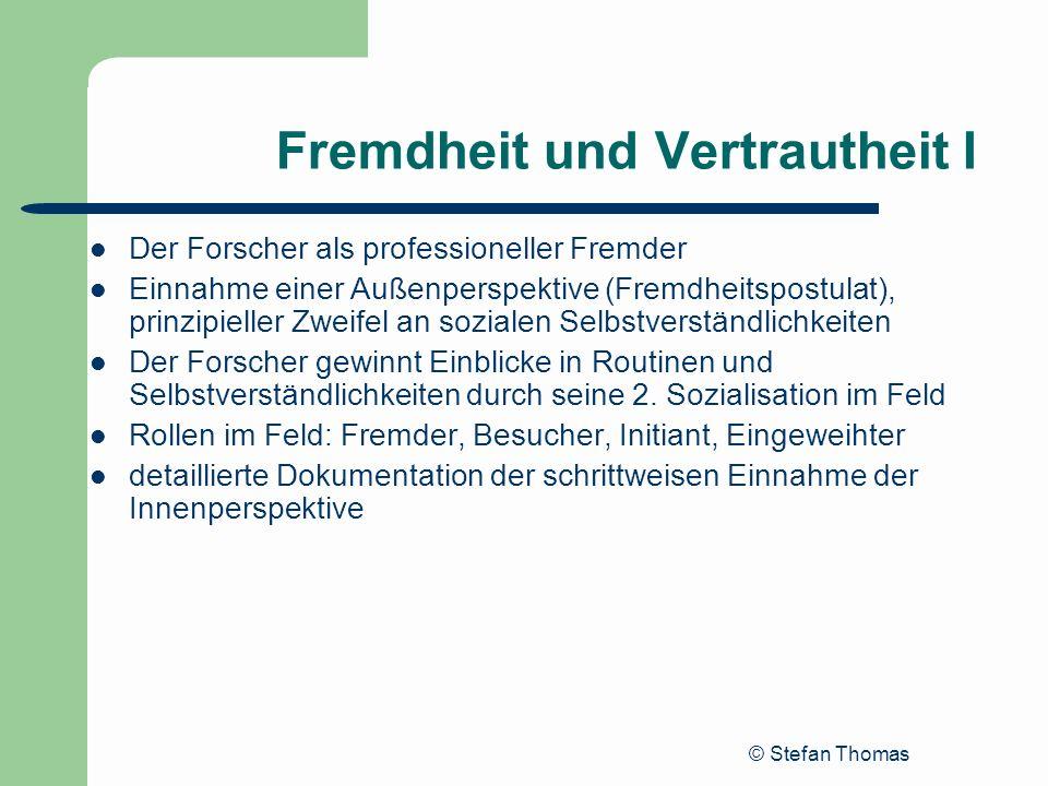 © Stefan Thomas Fremdheit und Vertrautheit I Der Forscher als professioneller Fremder Einnahme einer Außenperspektive (Fremdheitspostulat), prinzipiel
