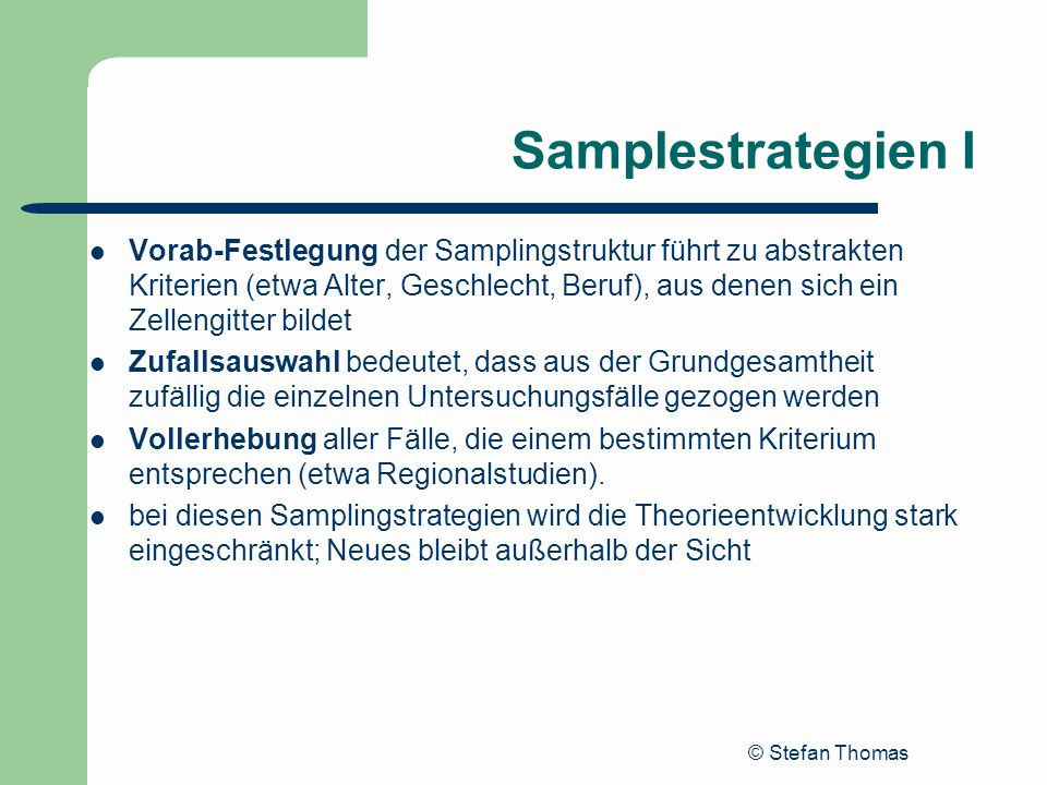 © Stefan Thomas Samplestrategien I Vorab-Festlegung der Samplingstruktur führt zu abstrakten Kriterien (etwa Alter, Geschlecht, Beruf), aus denen sich